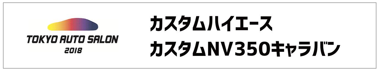 オートサロン2018 カスタムハイエースとカスタムNV350キャラバン情報